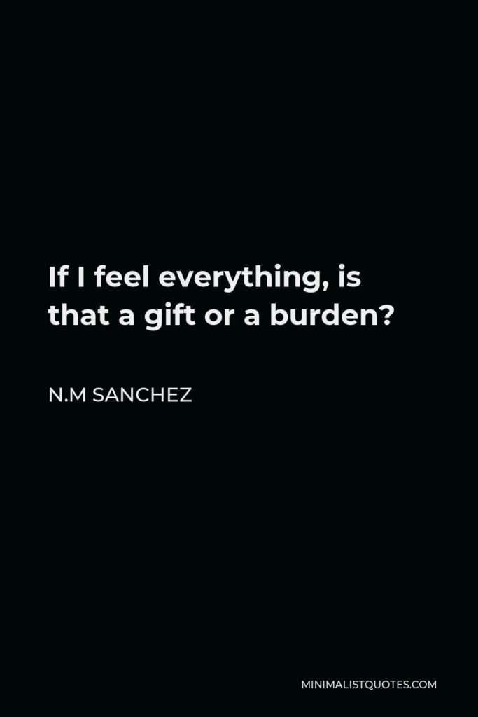 N.M Sanchez Quote - If I feel everything, is that a gift or a burden?