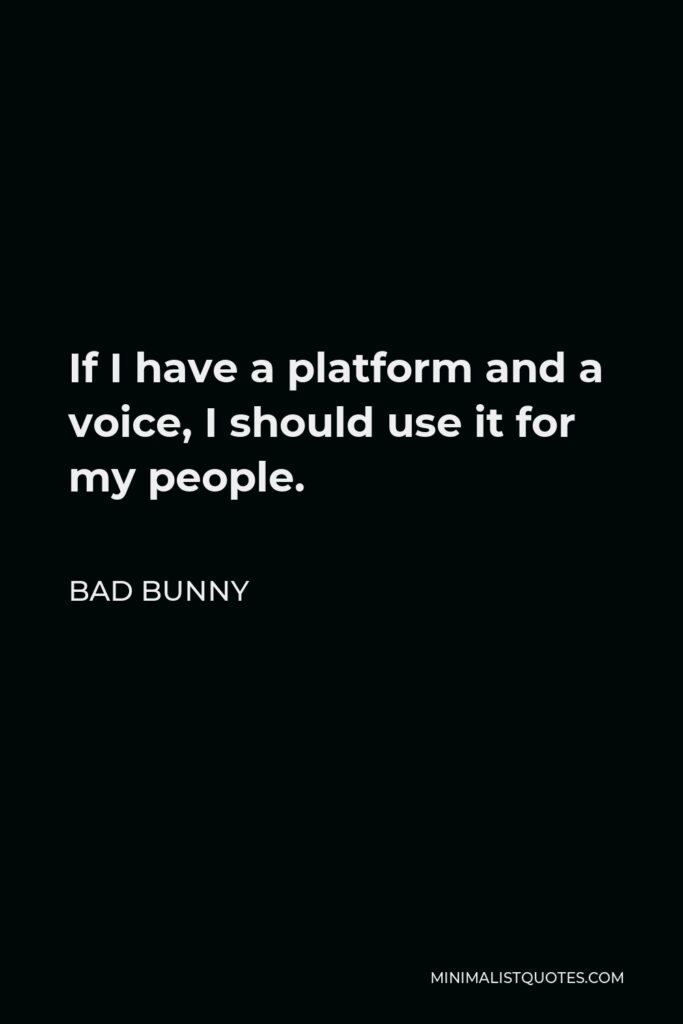 Bad Bunny Quote - If I have a platform and a voice, I should use it for my people.