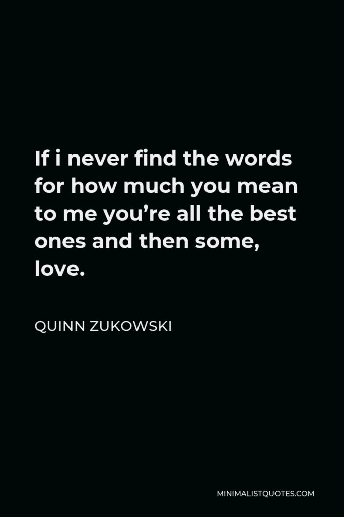 Quinn Zukowski Quote - If i never find the words for how much you mean to me you're all the best ones and then some, love.