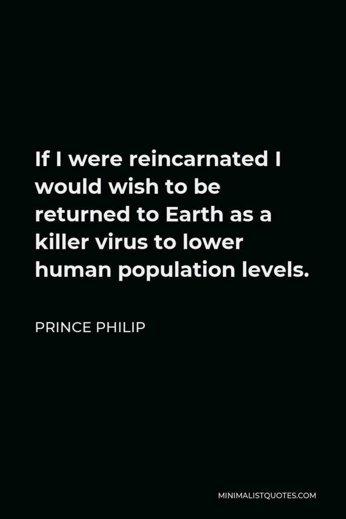 Prince Philip Quote - If I were reincarnated I would wish to be returned to Earth as a killer virus to lower human population levels.