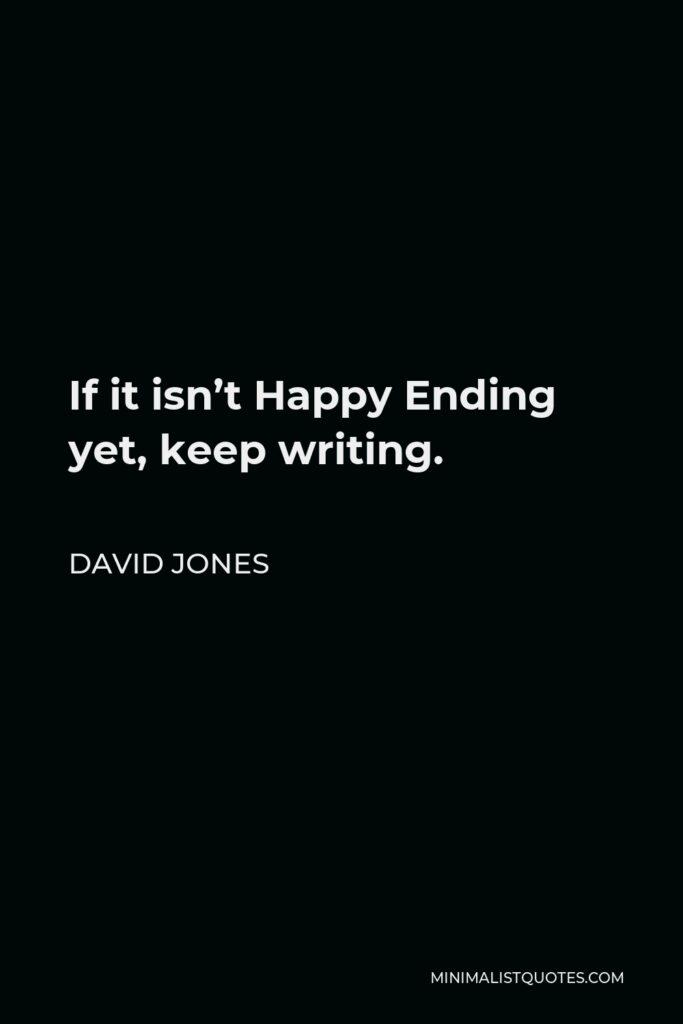 David Jones Quote - If it isn't Happy Ending yet, keep writing.