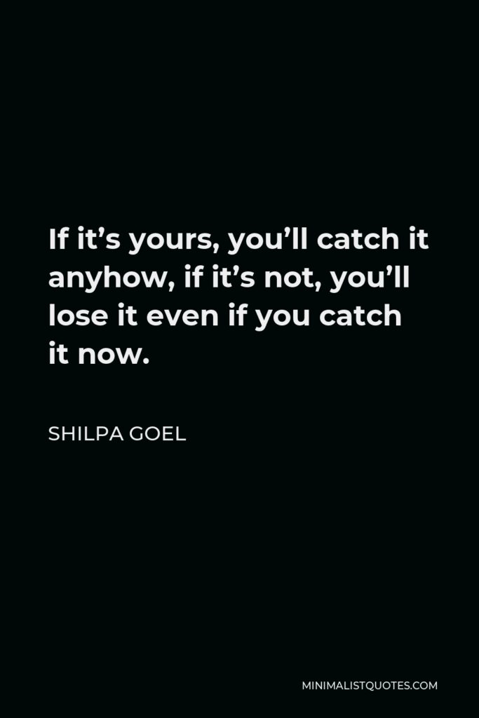 Shilpa Goel Quote - If it's yours, you'll catch it anyhow, if it's not, you'll lose it even if you catch it now.