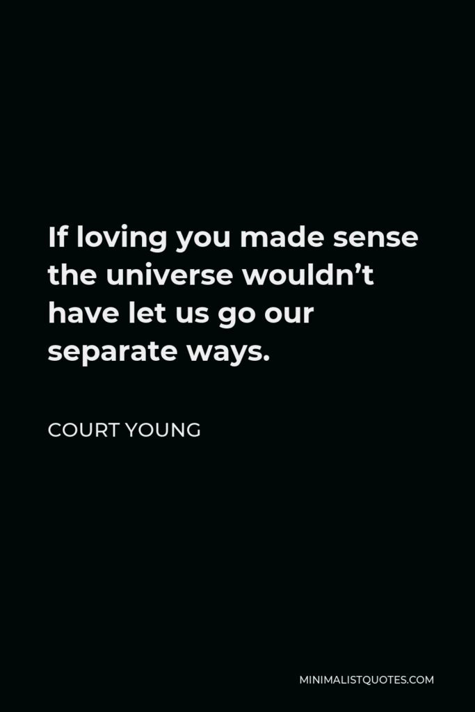 Court Young Quote - If loving you made sense the universe wouldn't have let us go our separate ways.