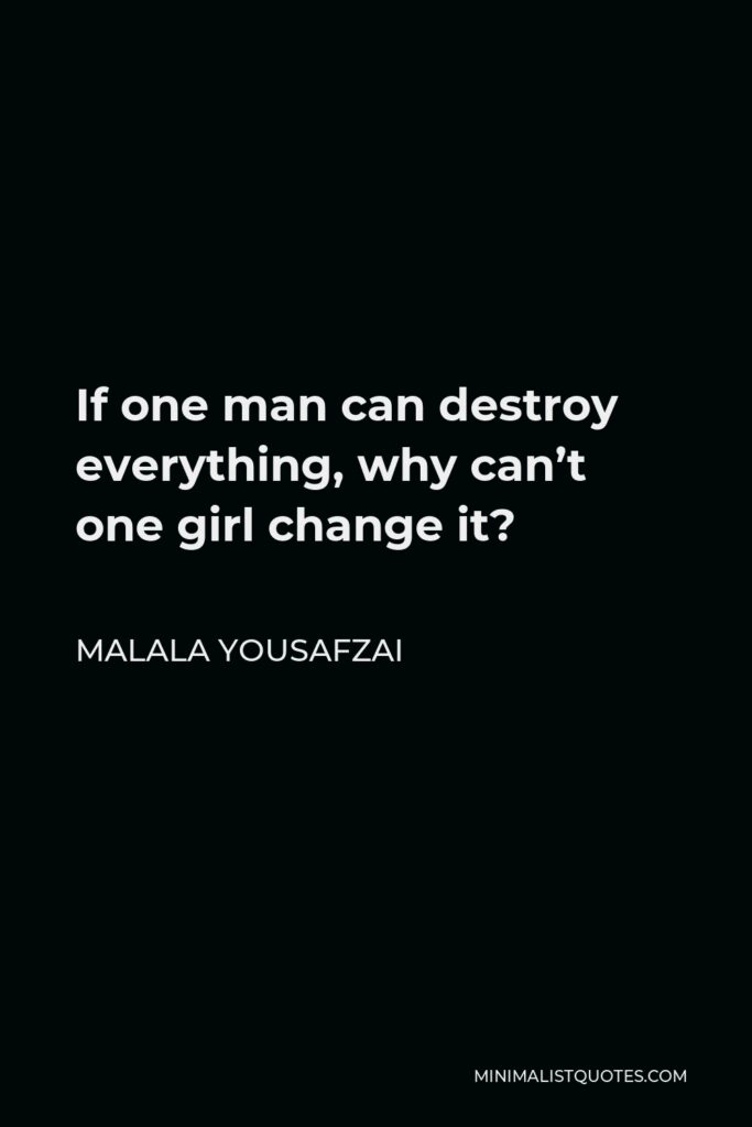 Malala Yousafzai Quote - If one man can destroy everything, why can't one girl change it?