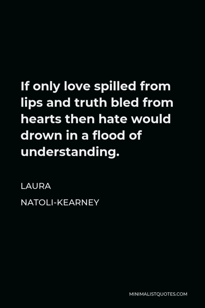 Laura Natoli-Kearney Quote - If only love spilled from lips and truth bled from hearts then hate would drown in a flood of understanding.