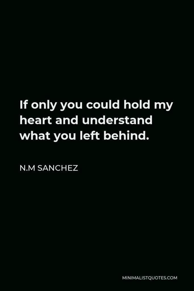N.M Sanchez Quote - If only you could hold my heart and understand what you left behind.