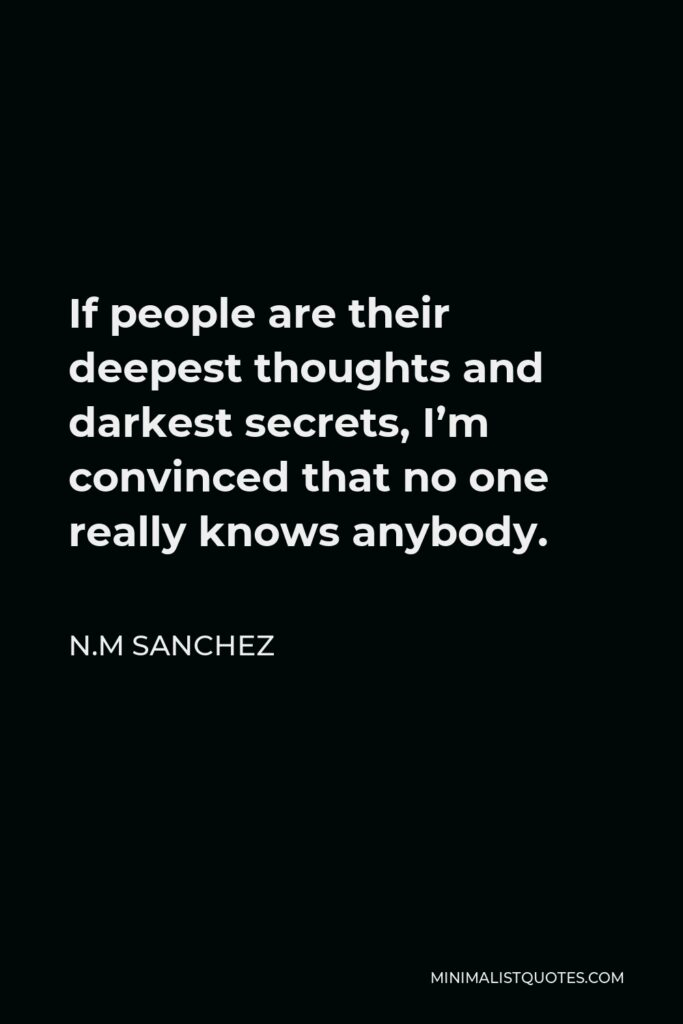 N.M Sanchez Quote - If people are their deepest thoughts and darkest secrets, I'm convinced that no one really knows anybody.
