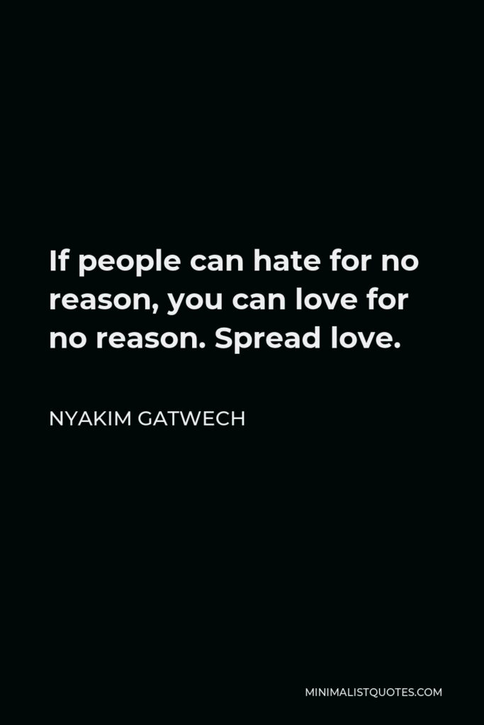 Nyakim Gatwech Quote - If people can hate for no reason, you can love for no reason. Spread love.