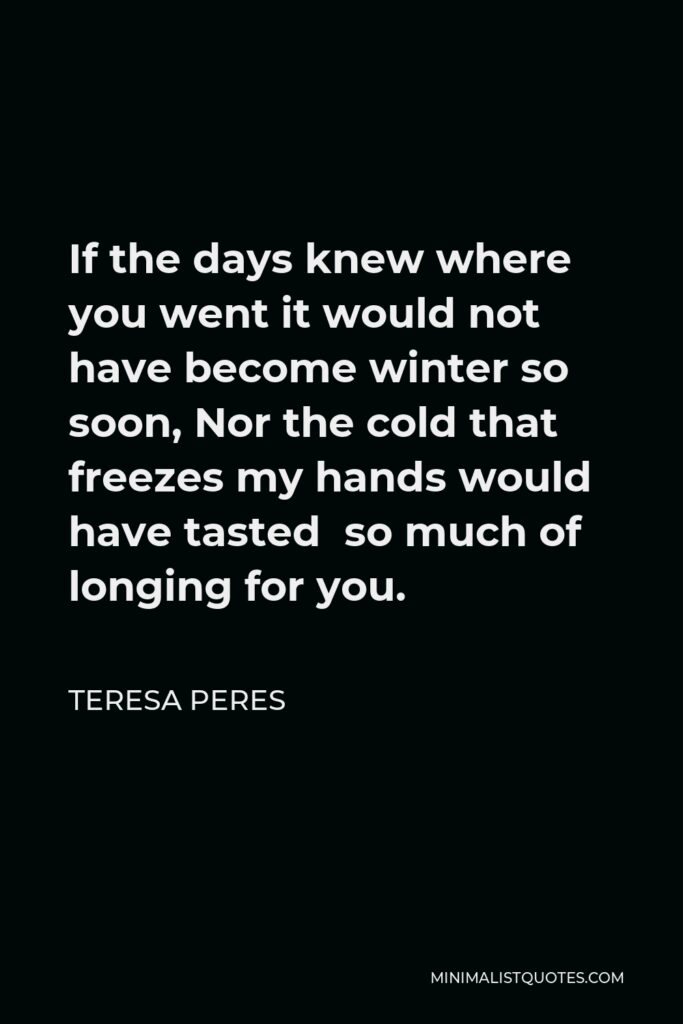 Teresa Peres Quote - If the days knew where you went it would not have become winter so soon, Nor the cold that freezes my hands would have tasted so much of longing for you.