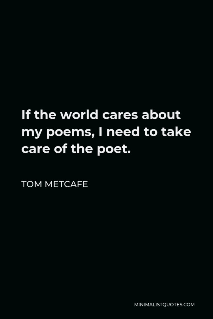 Tom Metcafe Quote - If the world cares about my poems, I need to take care of the poet.