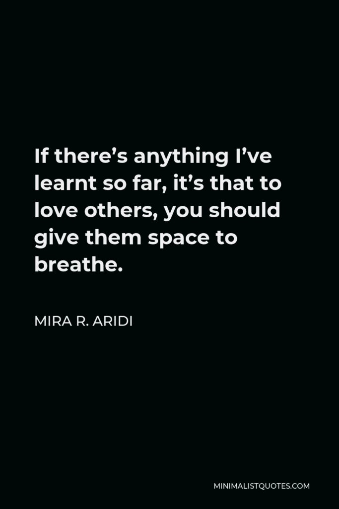 Mira R. Aridi Quote - If there's anything I've learnt so far, it's that to love others, you should give them space to breathe.