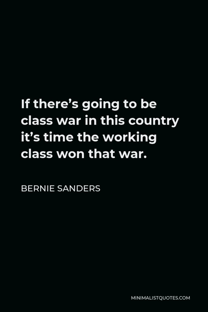 Bernie Sanders Quote - If there's going to be class war in this country it's time the working class won that war.
