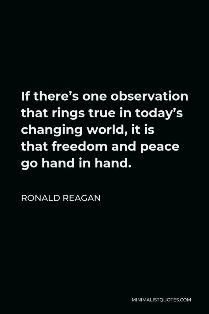 Ronald Reagan Quote - If there's one observation that rings true in today's changing world, it is that freedom and peace go hand in hand.