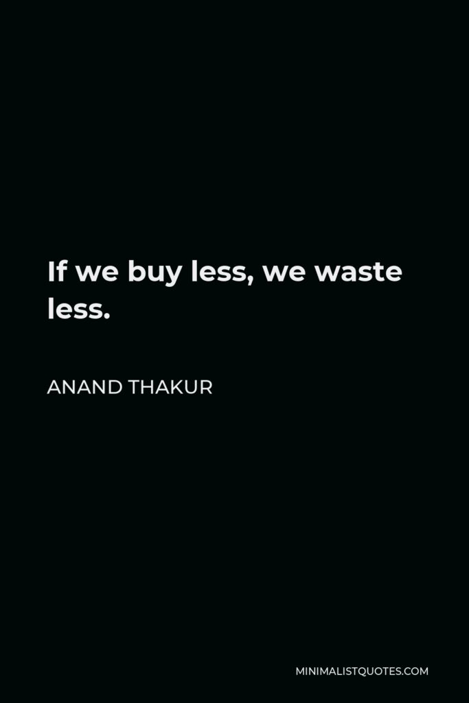 Anand Thakur Quote - If we buy less, we waste less.