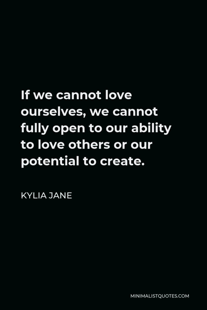 Kylia Jane Quote - If we cannot love ourselves, we cannot fully open to our ability to love others or our potential to create.