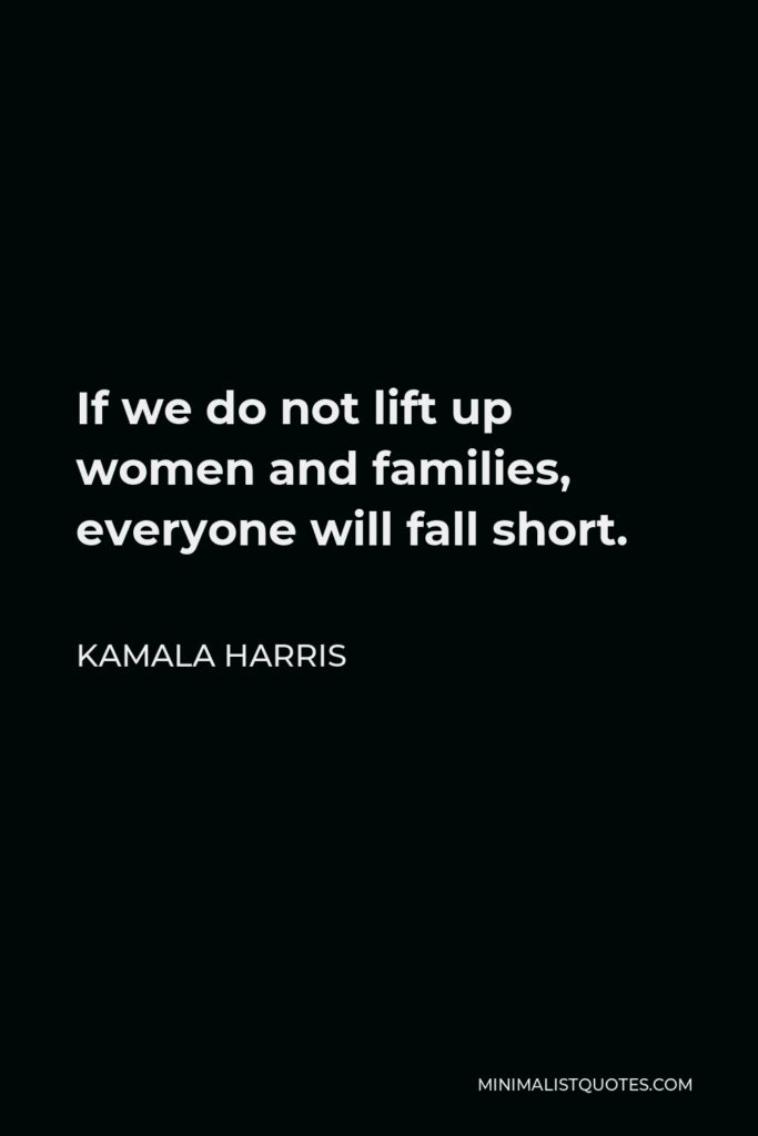 Kamala Harris Quote - If we do not lift up women and families, everyone will fall short.