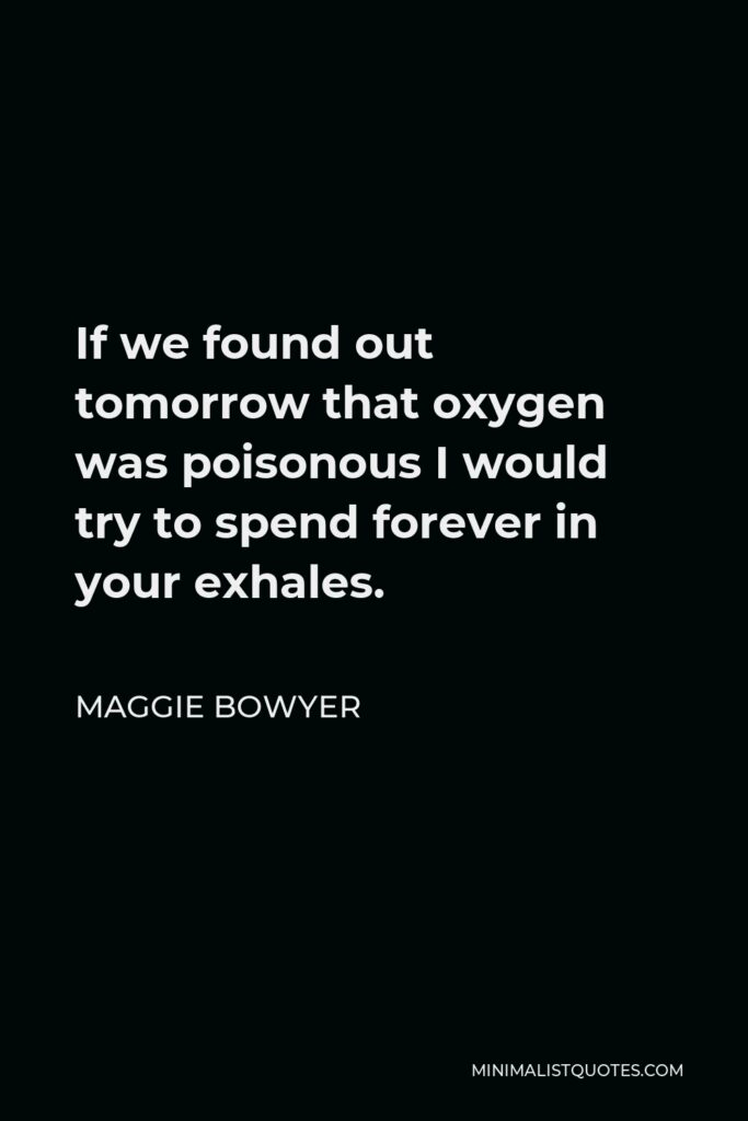 Maggie Bowyer Quote - If we found out tomorrow that oxygen was poisonous I would try to spend forever in your exhales.