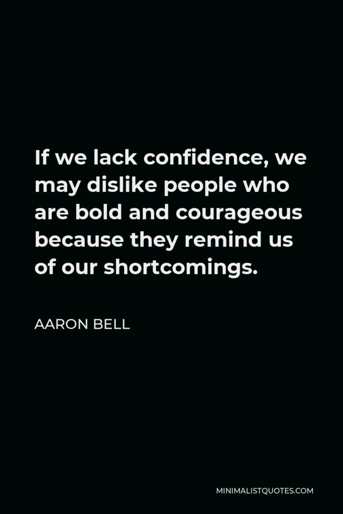 Aaron Bell Quote - If we lack confidence, we may dislike people who are bold and courageous because they remind us of our shortcomings.