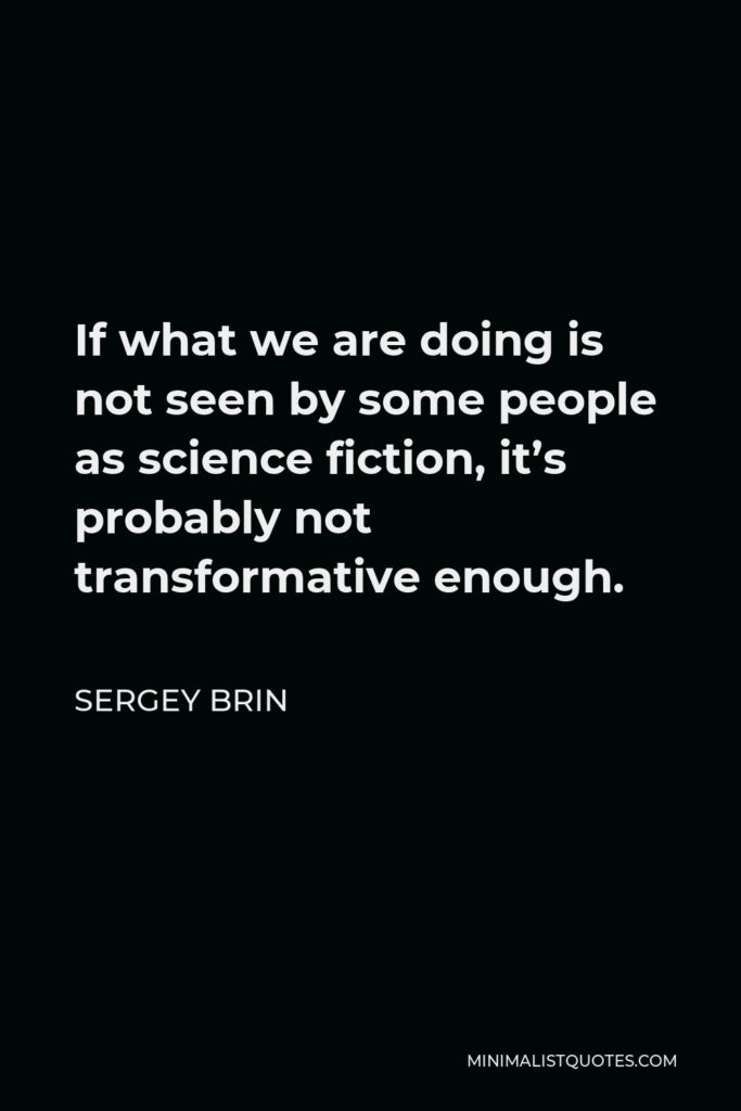 Sergey Brin Quote - If what we are doing is not seen by some people as science fiction, it's probably not transformative enough.