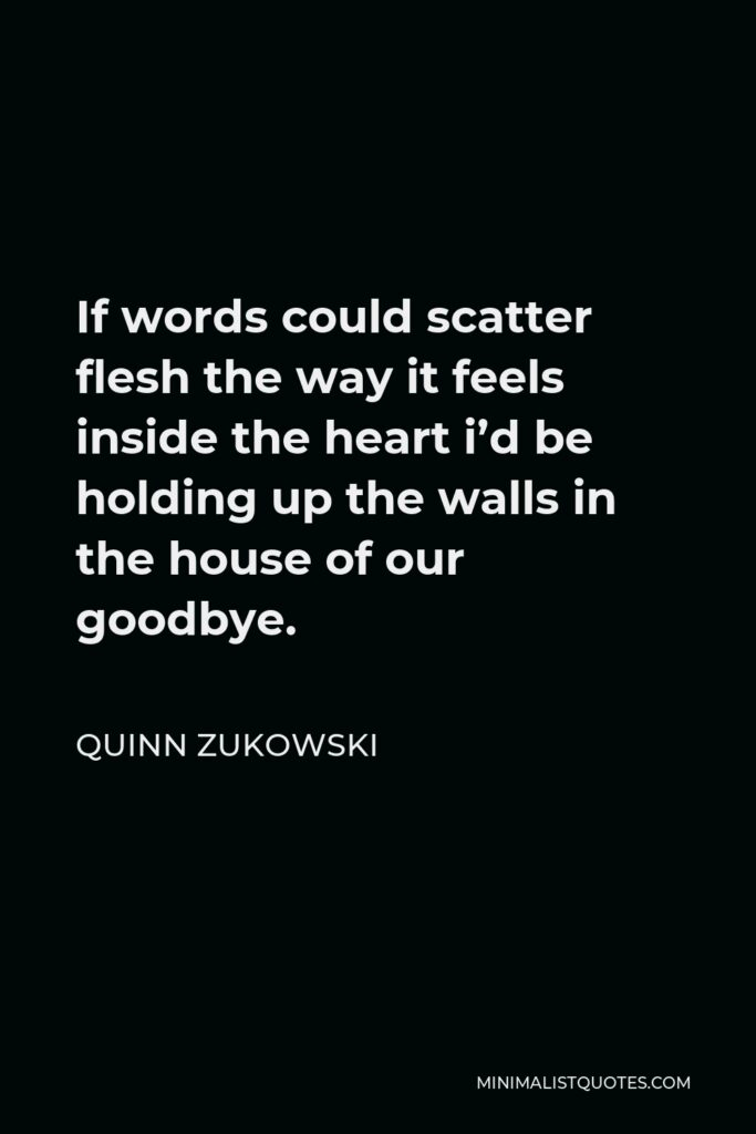 Quinn Zukowski Quote - If words could scatter flesh the way it feels inside the heart i'd be holding up the walls in the house of our goodbye.