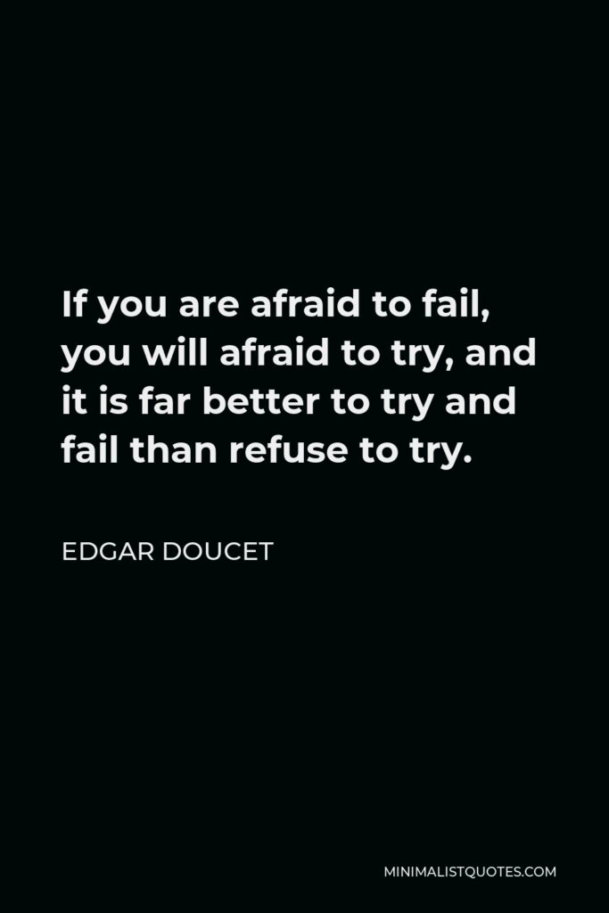 Edgar Doucet Quote - If you are afraid to fail, you will afraid to try, and it is far better to try and fail than refuse to try.