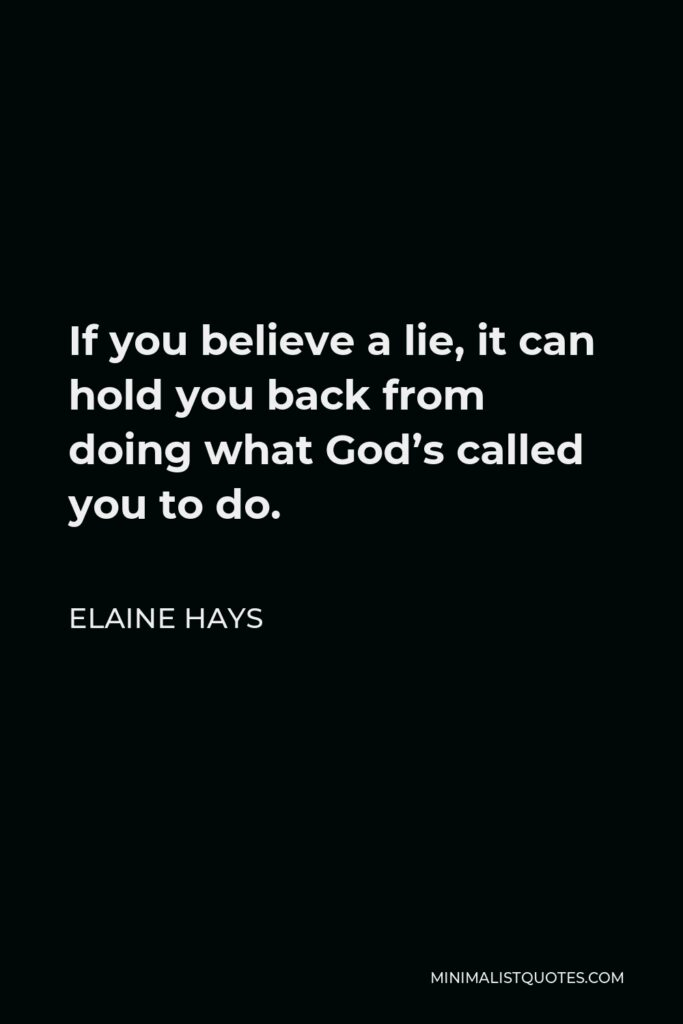 Elaine Hays Quote - If you believe a lie, it can hold you back from doing what God's called you to do.