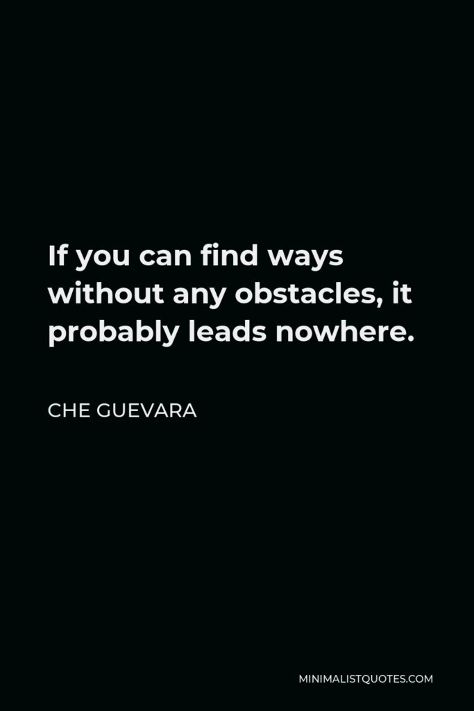 Che Guevara Quote - If you can find ways without any obstacles, it probably leads nowhere.