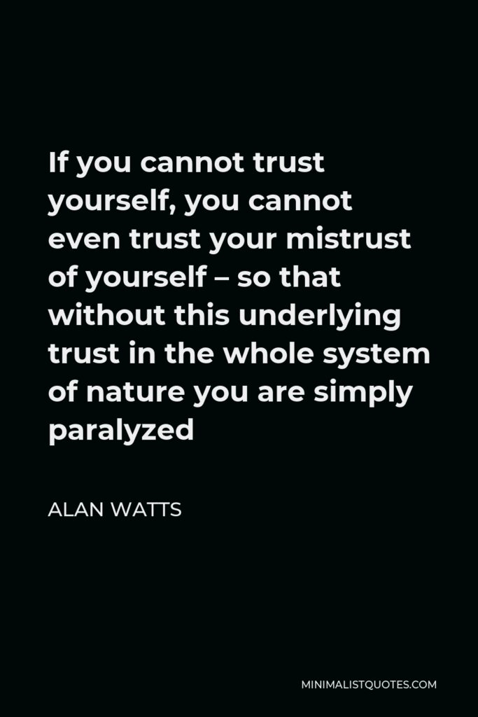 Alan Watts Quote - If you cannot trust yourself, you cannot even trust your mistrust of yourself – so that without this underlying trust in the whole system of nature you are simply paralyzed