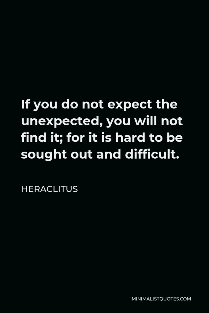 Heraclitus Quote - If you do not expect the unexpected, you will not find it; for it is hard to be sought out and difficult.