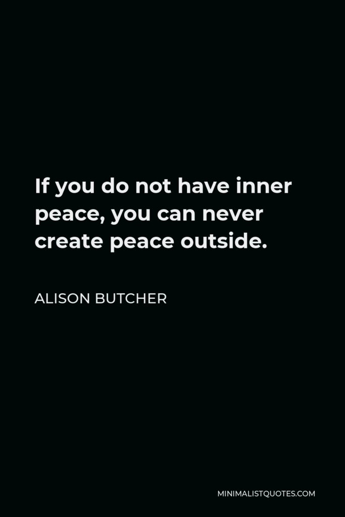 Alison Butcher Quote - If you do not have inner peace, you can never create peace outside.