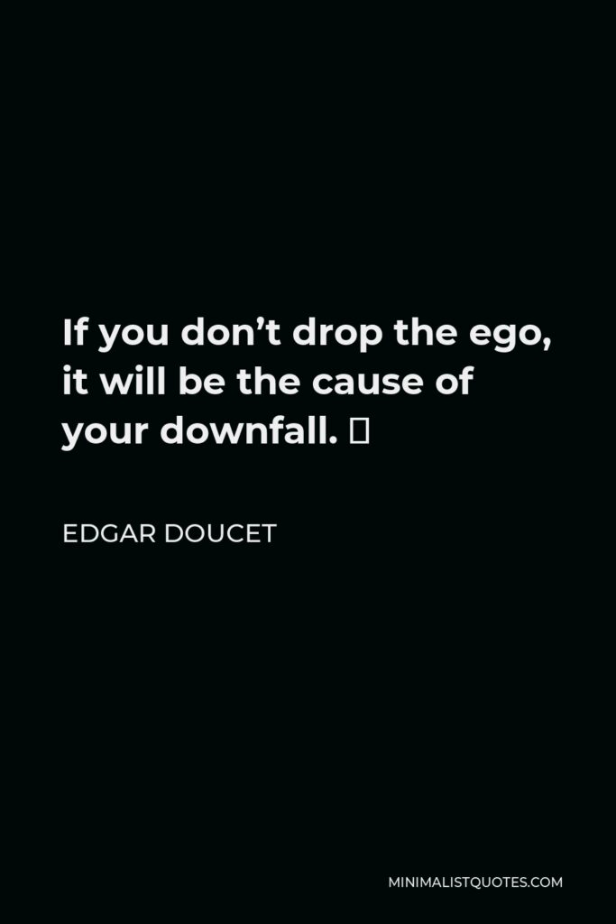 Edgar Doucet Quote - If you don't drop the ego, it will be the cause of your downfall. 