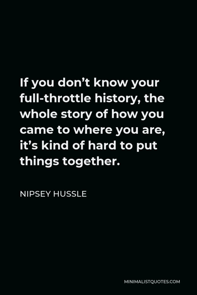 Nipsey Hussle Quote - If you don't know your full-throttle history, the whole story of how you came to where you are, it's kind of hard to put things together.