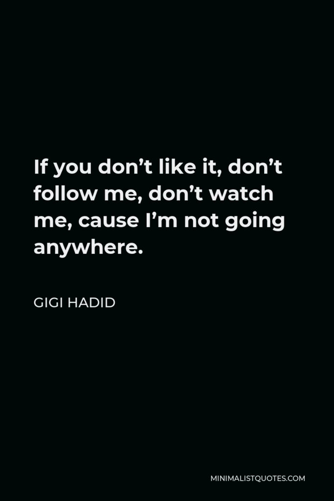 Gigi Hadid Quote - If you don't like it, don't follow me, don't watch me, cause I'm not going anywhere.