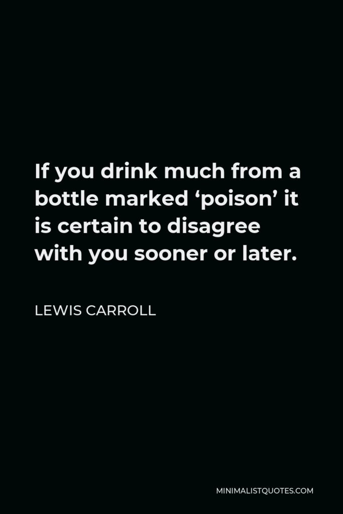 Lewis Carroll Quote - If you drink much from a bottle marked 'poison' it is certain to disagree with you sooner or later.