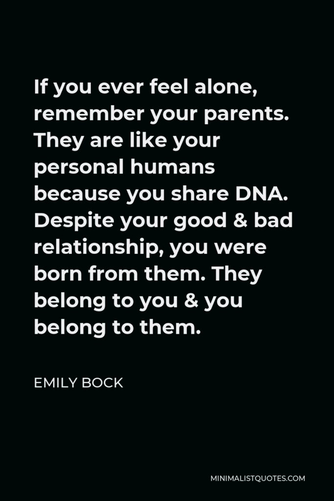 Emily Bock Quote - If you ever feel alone, remember your parents. They are like your personal humans because you share DNA. Despite your good & bad relationship, you were born from them.They belong to you & you belong to them.