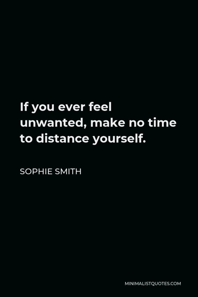 Sophie Smith Quote - If you ever feel unwanted, make no time to distance yourself.