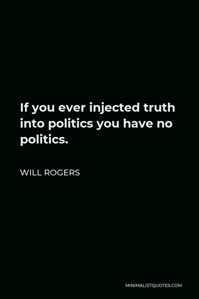 Will Rogers Quote - If you ever injected truth into politics you have no politics.