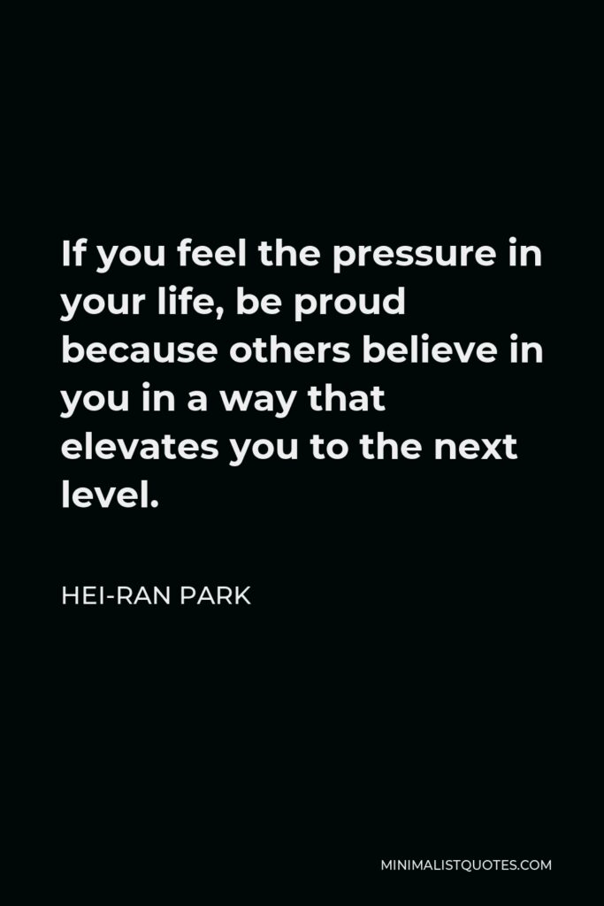 Hei-Ran Park Quote - If you feel the pressure in your life, be proud because others believe in you in a way that elevates you to the next level.