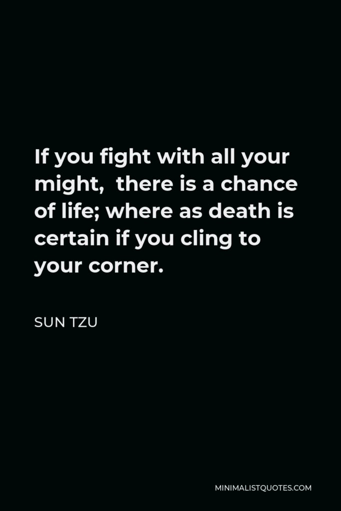 Sun Tzu Quote - If you fight with all your might, there is a chance of life; where as death is certain if you cling to your corner.