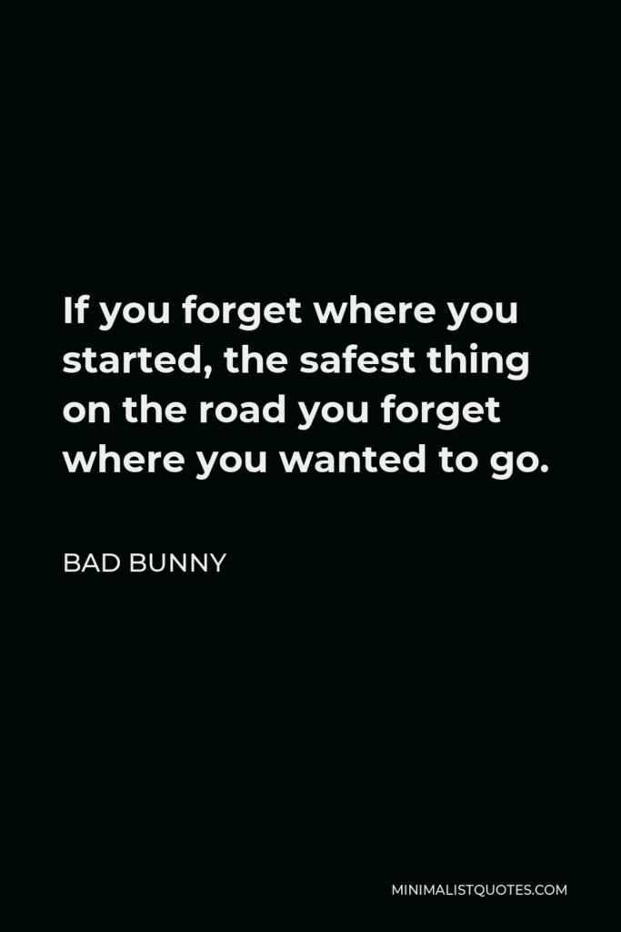 Bad Bunny Quote - If you forget where you started, the safest thing on the road you forget where you wanted to go.
