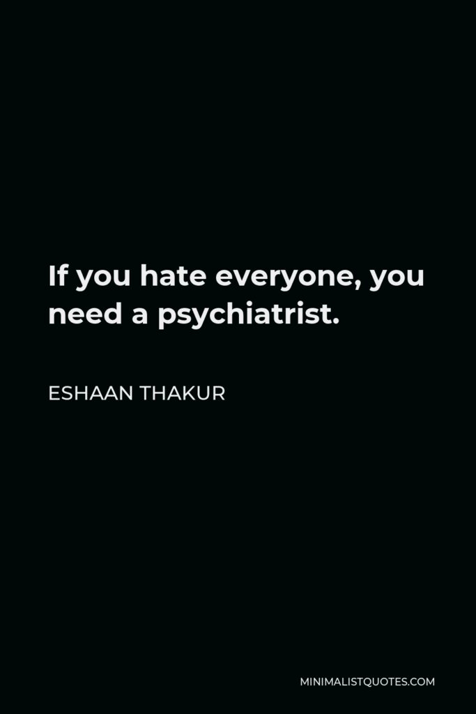 Eshaan Thakur Quote - If you hate everyone, you need a psychiatrist.