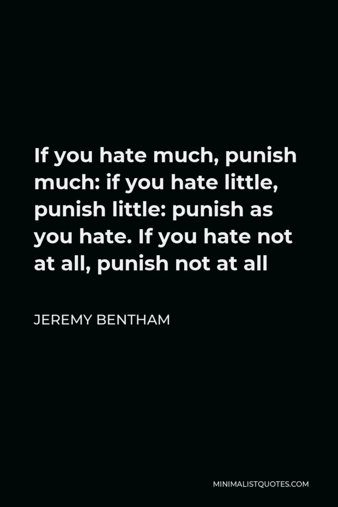 Jeremy Bentham Quote - If you hate much, punish much: if you hate little, punish little: punish as you hate. If you hate not at all, punish not at all