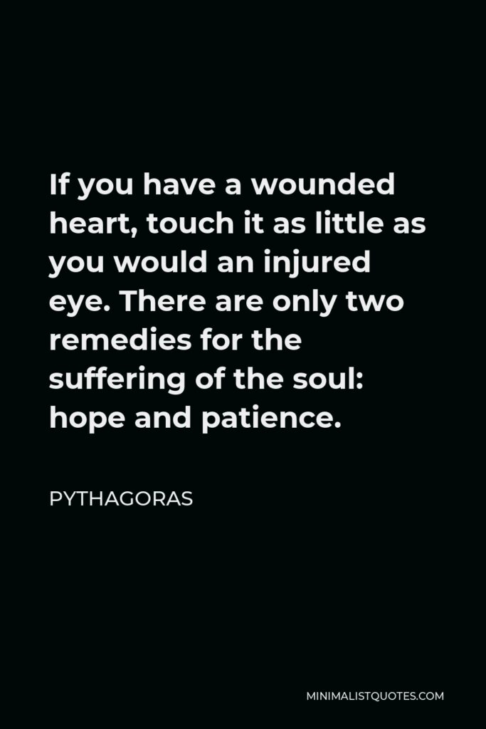 Pythagoras Quote - If you have a wounded heart, touch it as little as you would an injured eye. There are only two remedies for the suffering of the soul: hope and patience.