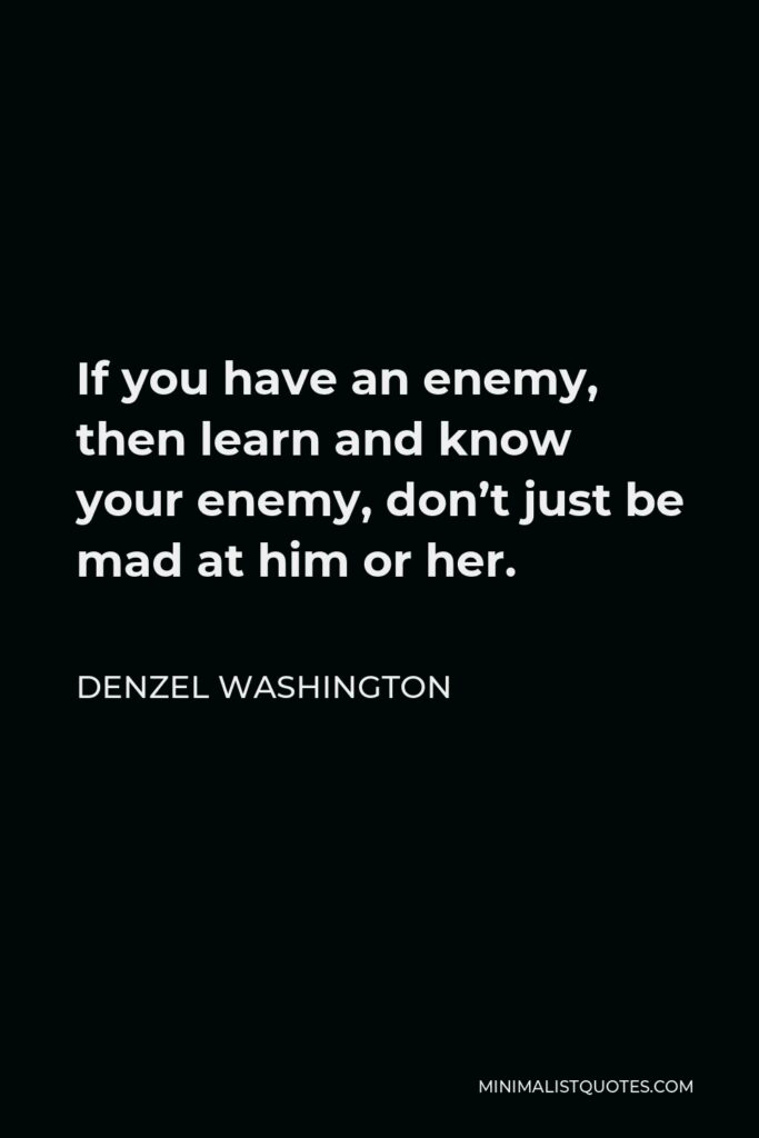 Denzel Washington Quote - If you have an enemy, then learn and know your enemy, don't just be mad at him or her.
