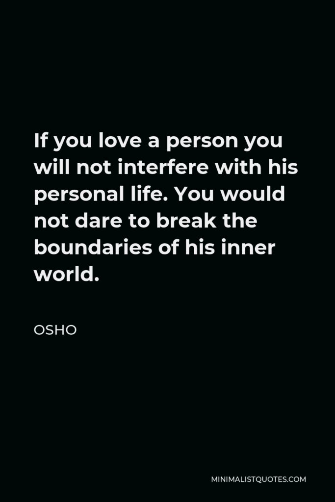 Osho Quote - If you love a person you will not interfere with his personal life. You would not dare to break the boundaries of his inner world.