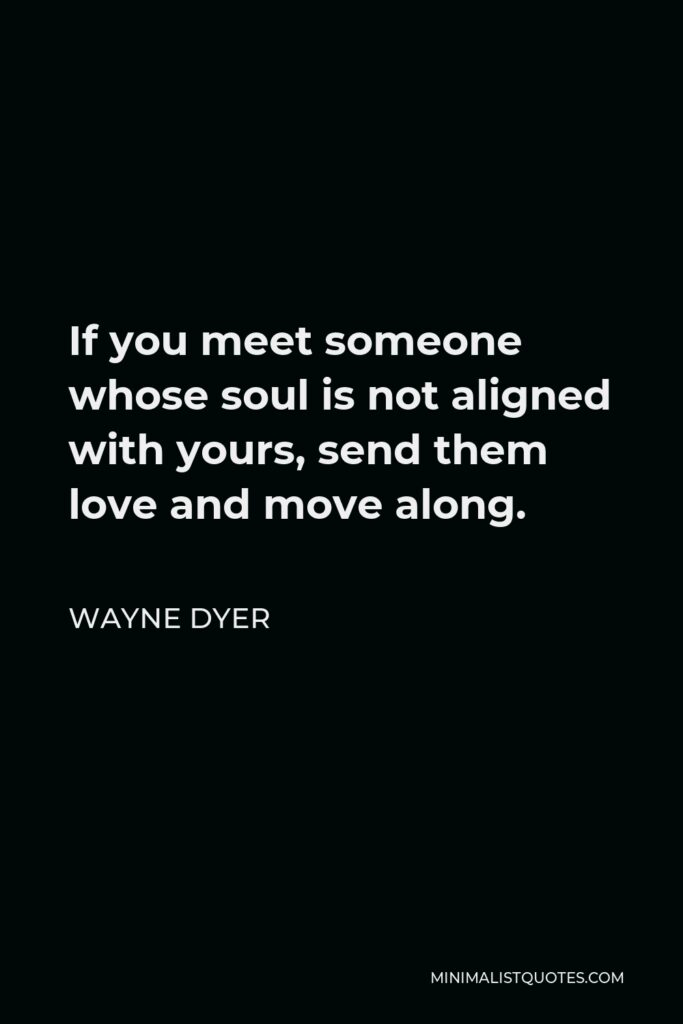 Wayne Dyer Quote - If you meet someone whose soul is not aligned with yours, send them love and move along.