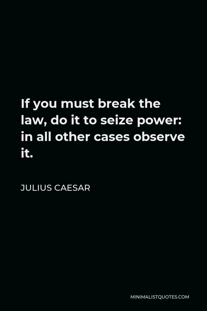 Julius Caesar Quote - If you must break the law, do it to seize power: in all other cases observe it.