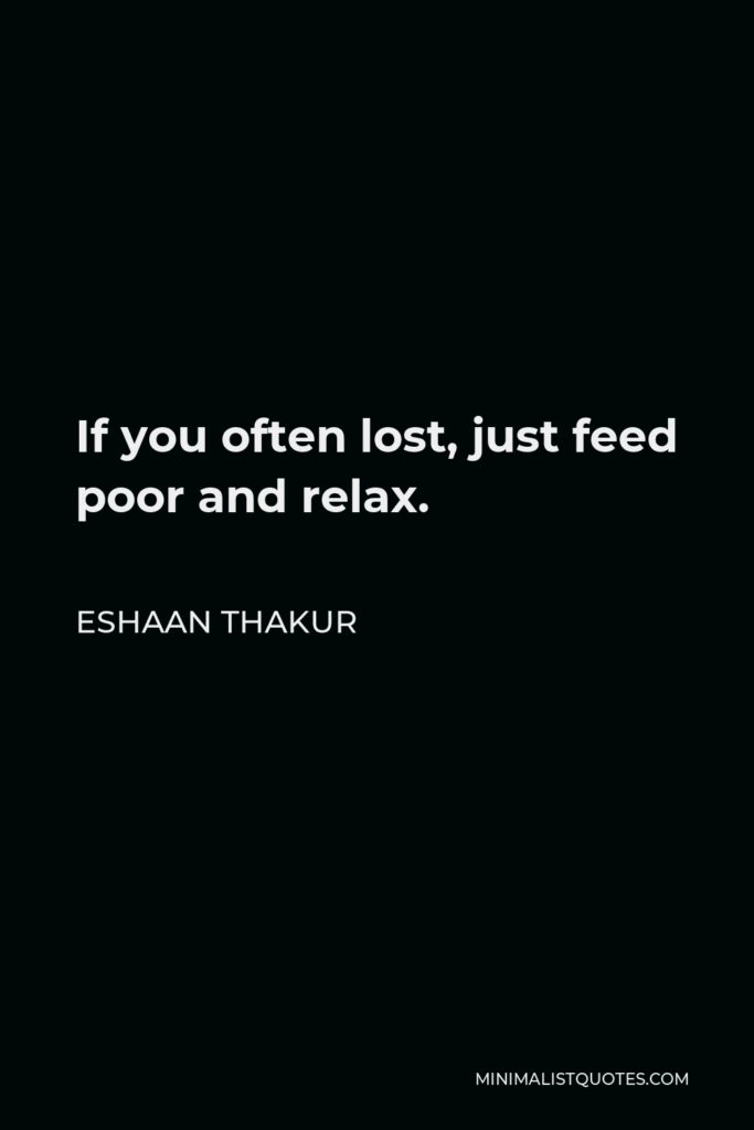 Eshaan Thakur Quote - If you often lost, just feed poor and relax.