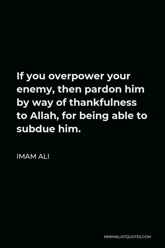 Imam Ali Quote - If you overpower your enemy, then pardon him by way of thankfulness to Allah, for being able to subdue him.