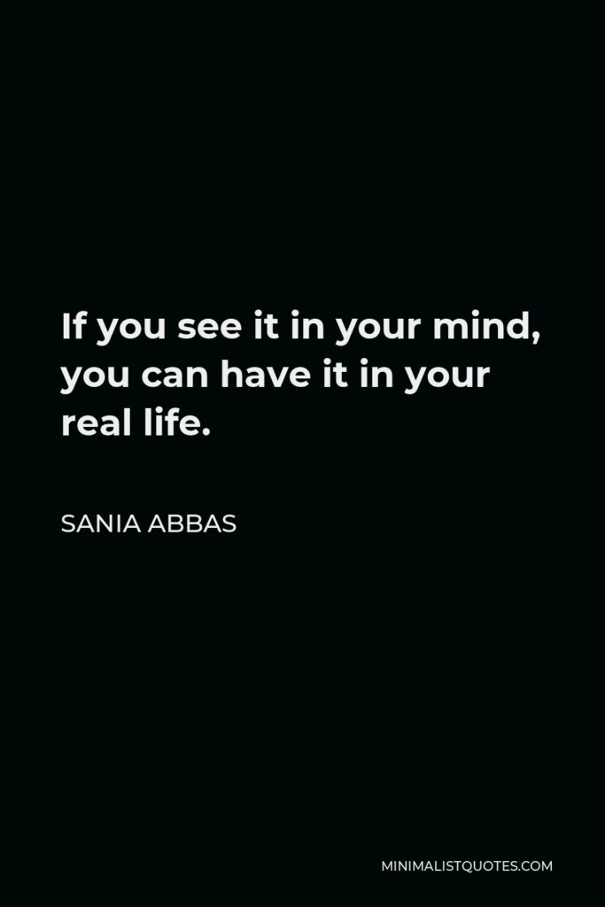 Sania Abbas Quote - If you see it in your mind, you can have it in your real life.